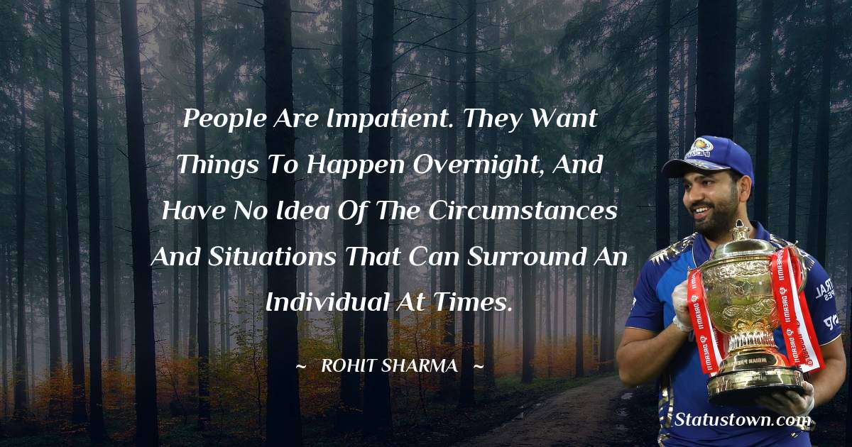 People are impatient. They want things to happen overnight, and have no idea of the circumstances and situations that can surround an individual at times. - Rohit Sharma download