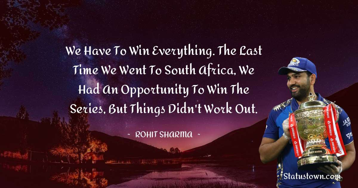 Rohit Sharma Quotes - We have to win everything. The last time we went to South Africa, we had an opportunity to win the series, but things didn't work out.