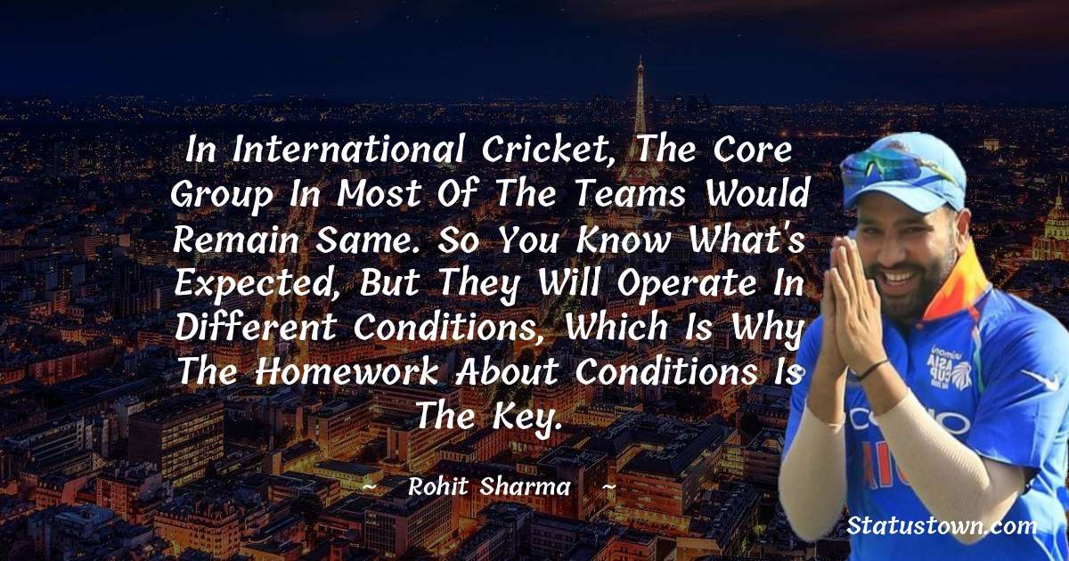 Rohit Sharma Quotes - In international cricket, the core group in most of the teams would remain same. So you know what's expected, but they will operate in different conditions, which is why the homework about conditions is the key.