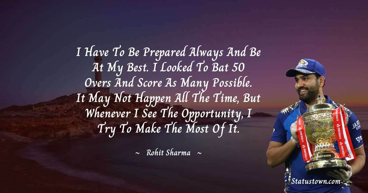Rohit Sharma Quotes - I have to be prepared always and be at my best. I looked to bat 50 overs and score as many possible. It may not happen all the time, but whenever I see the opportunity, I try to make the most of it.