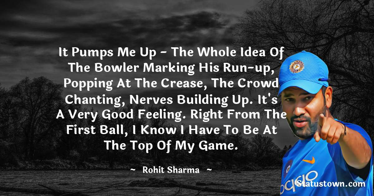 Rohit Sharma Quotes - It pumps me up - the whole idea of the bowler marking his run-up, popping at the crease, the crowd chanting, nerves building up. It's a very good feeling. Right from the first ball, I know I have to be at the top of my game.