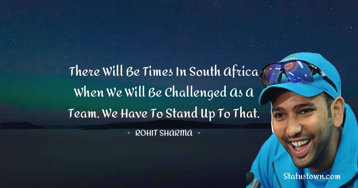 Rohit Sharma Quotes - There will be times in South Africa when we will be challenged as a team. We have to stand up to that.
