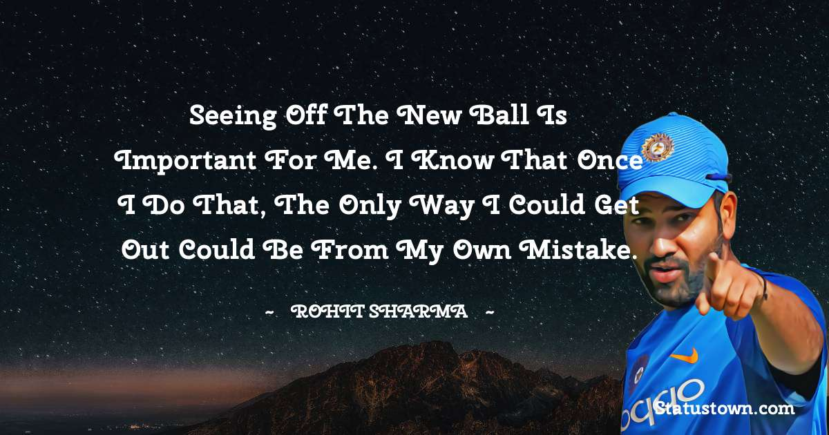 Rohit Sharma Quotes - Seeing off the new ball is important for me. I know that once I do that, the only way I could get out could be from my own mistake.