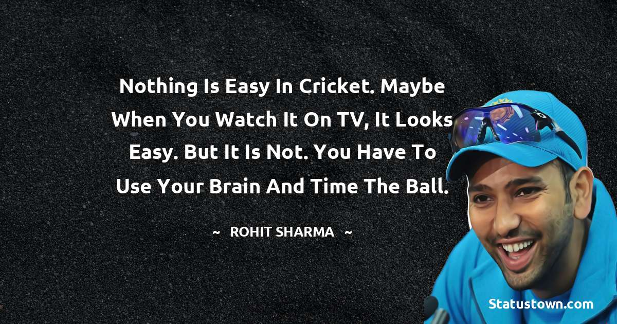 Rohit Sharma Quotes - Nothing is easy in cricket. Maybe when you watch it on TV, it looks easy. But it is not. You have to use your brain and time the ball.