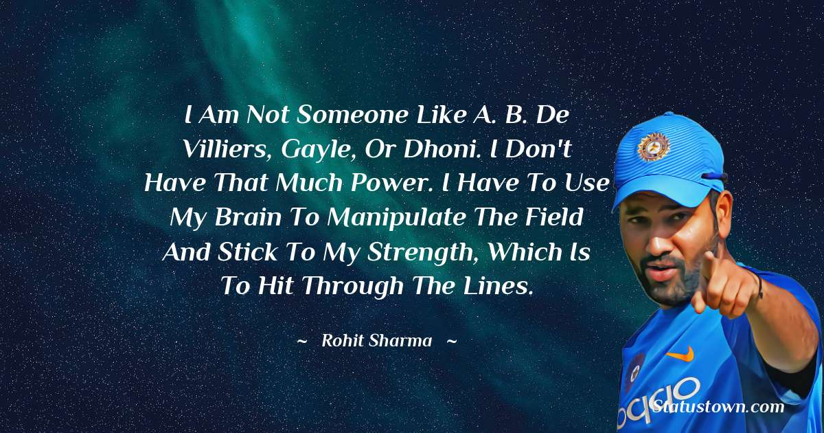 I am not someone like A. B. de Villiers, Gayle, or Dhoni. I don't have that much power. I have to use my brain to manipulate the field and stick to my strength, which is to hit through the lines.