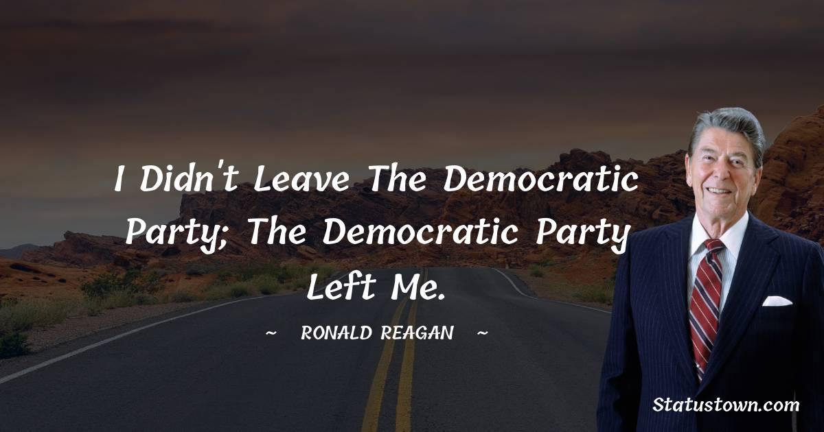 I didn't leave the Democratic party; the Democratic party left me.