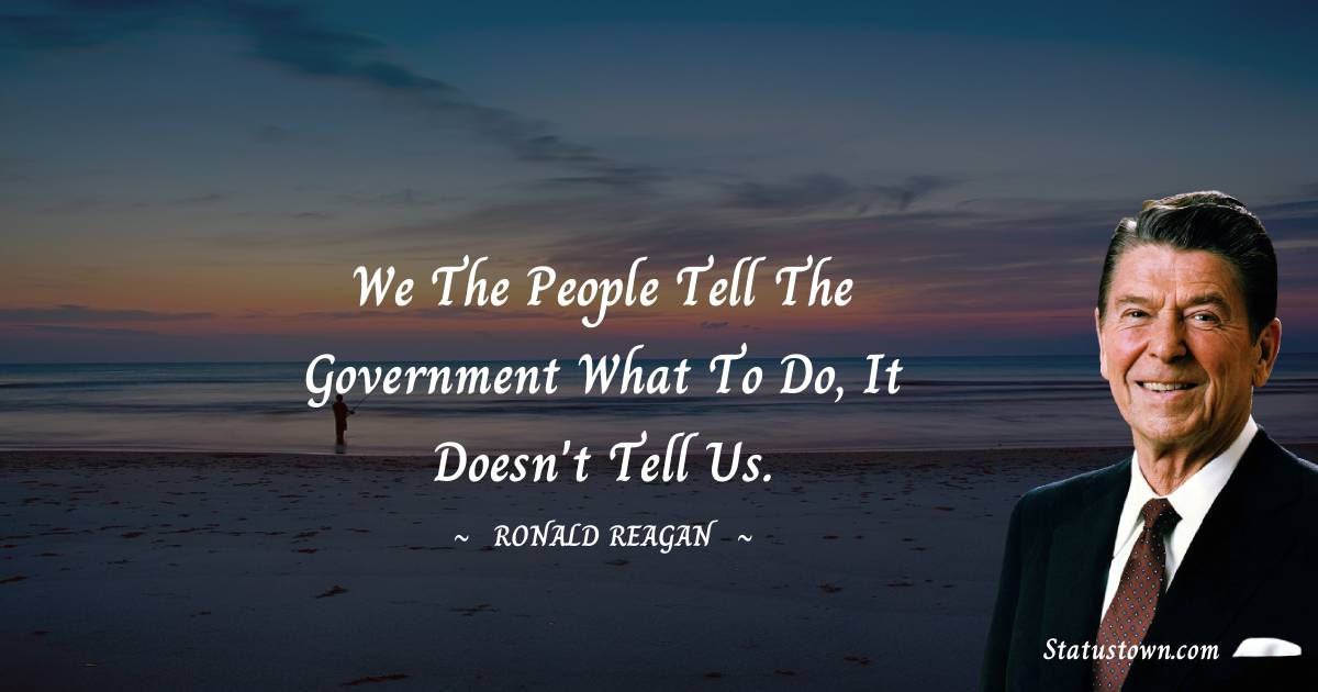 We the people tell the government what to do, it doesn't tell us.