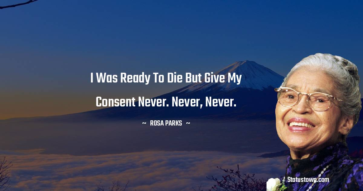 I was ready to die but give my consent never. Never, never.