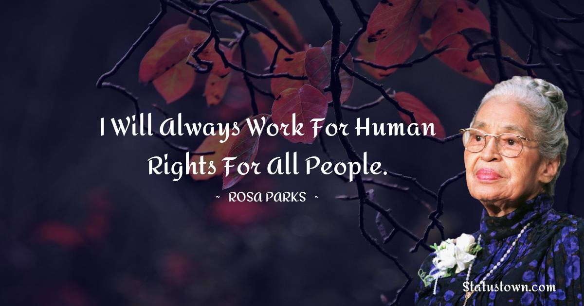 I will always work for human rights for all people.