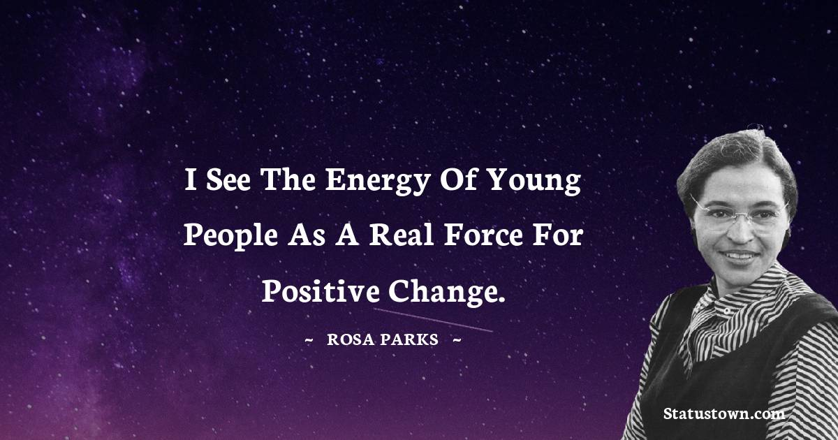 I see the energy of young people as a real force for positive change.