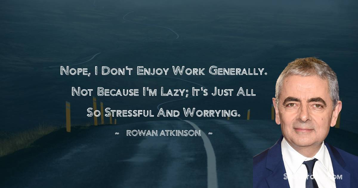 Nope, I don't enjoy work generally. Not because I'm lazy; it's just all so stressful and worrying.