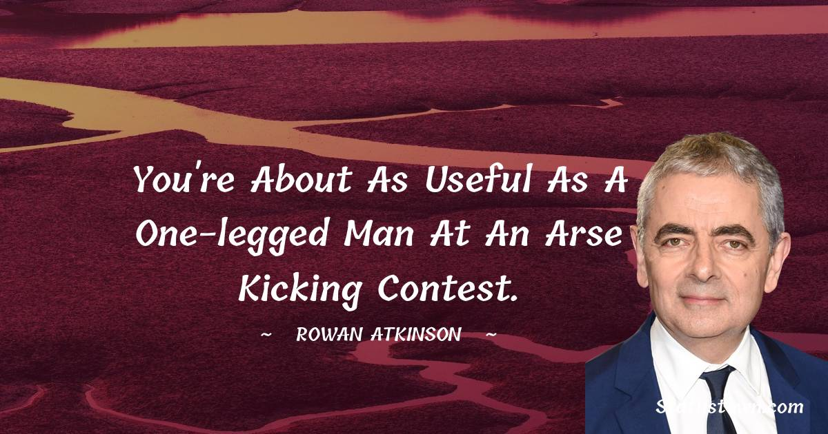Rowan Atkinson Quotes - You're about as useful as a one-legged man at an arse kicking contest.