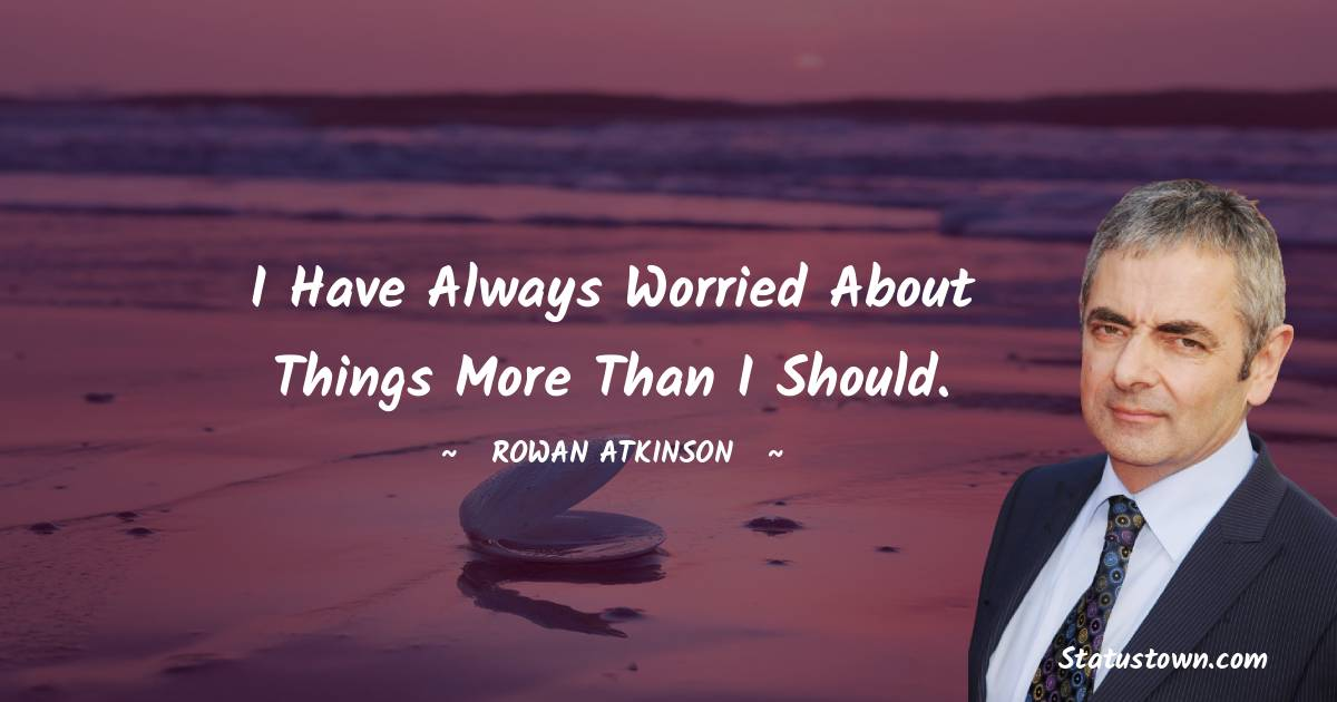 Rowan Atkinson Quotes - I have always worried about things more than I should.