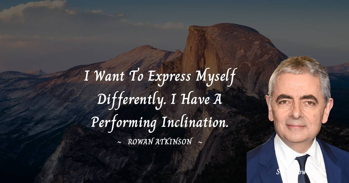 I want to express myself differently. I have a performing inclination. - Rowan Atkinson quotes