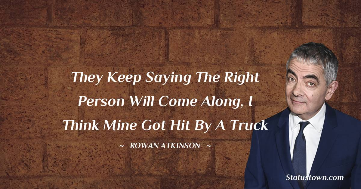 They keep saying the right person will come along, I think mine got hit by a truck - Rowan Atkinson quotes