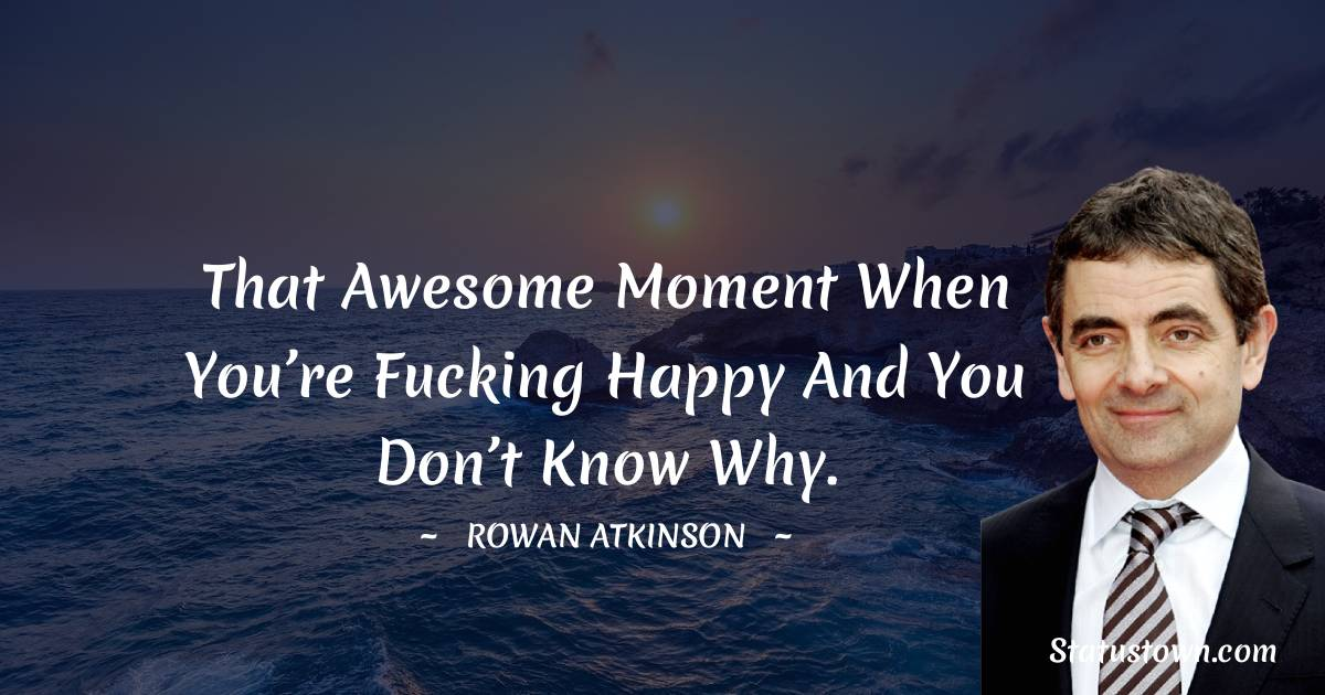 Rowan Atkinson Quotes - That awesome moment when you're fucking happy and you don't know why.