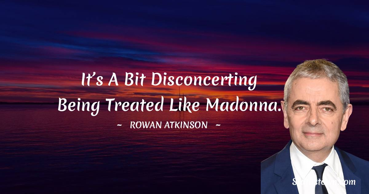 Rowan Atkinson Quotes - It's a bit disconcerting being treated like Madonna.