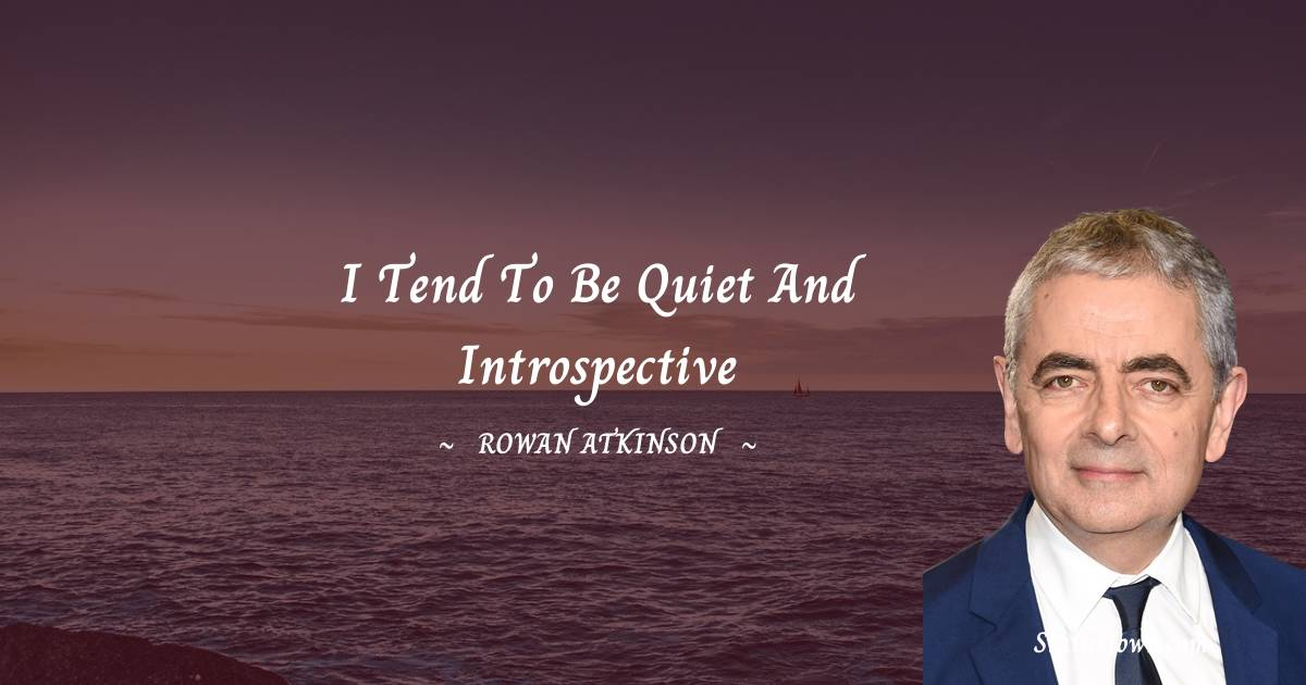 Rowan Atkinson Quotes - I tend to be quiet and  introspective