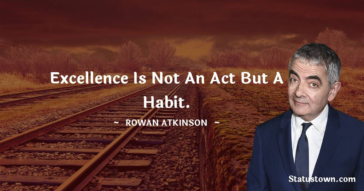 Excellence is not an act but a habit. - Rowan Atkinson quotes
