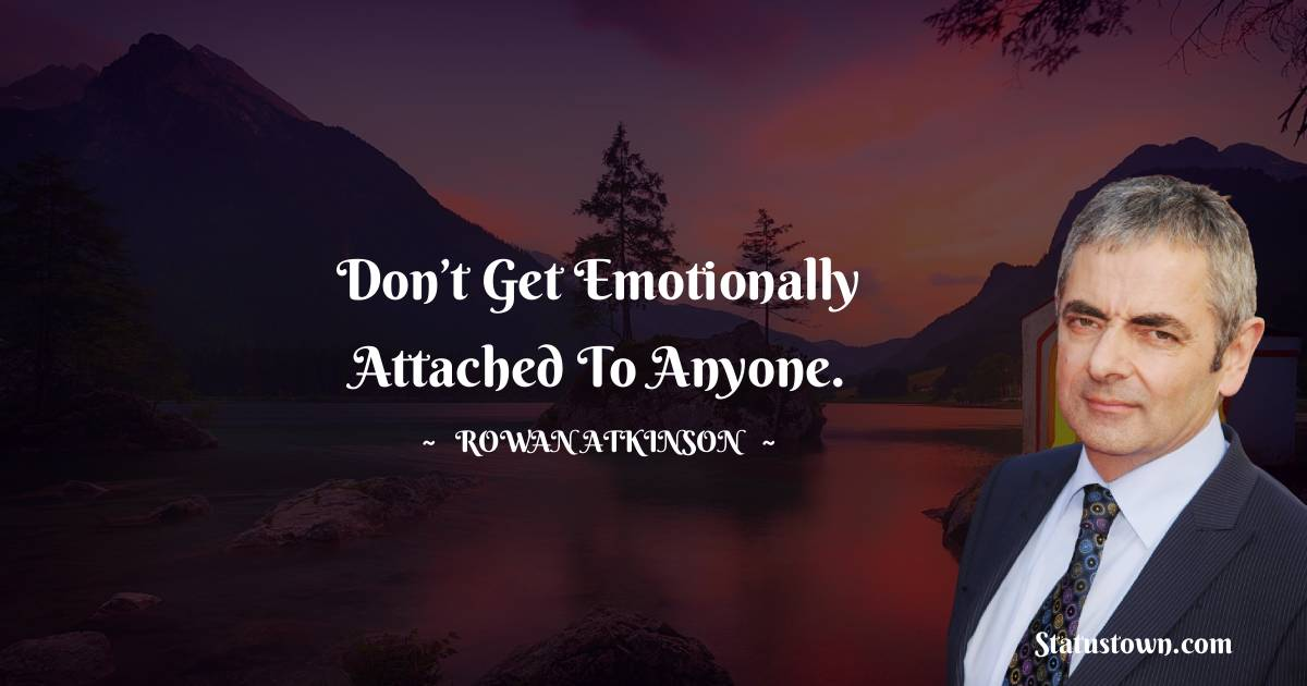Rowan Atkinson Quotes - Don't get emotionally attached to anyone.