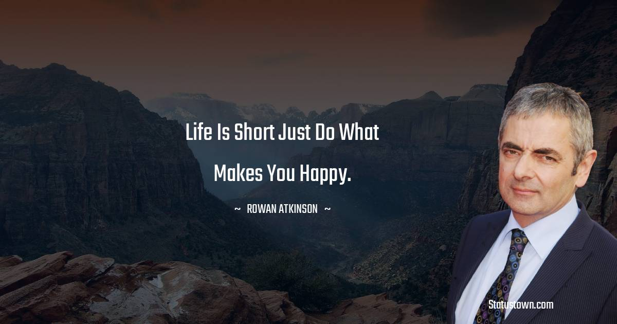 Life is short just do what makes you happy.
