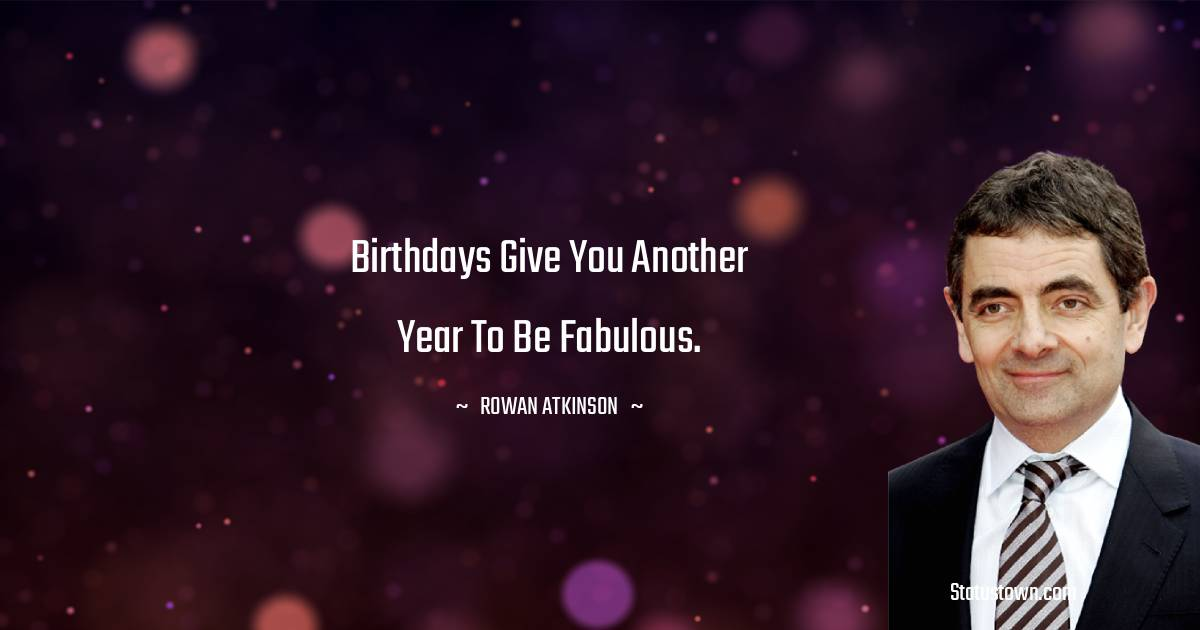 Rowan Atkinson Quotes - Birthdays give you another year to be Fabulous.