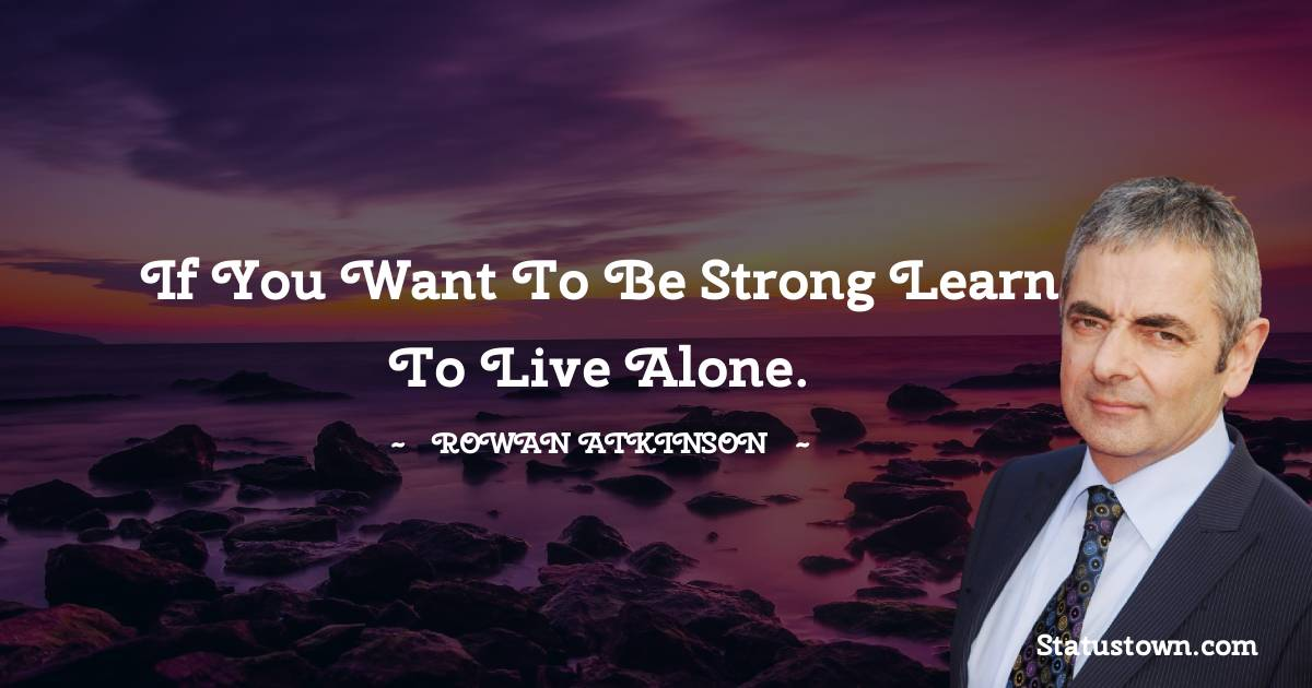 If you want to be strong learn to live alone. - Rowan Atkinson quotes