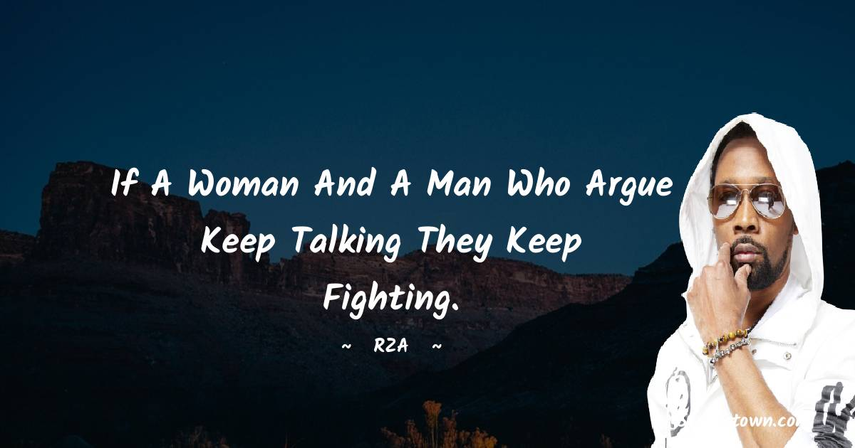 If a woman and a man who argue keep talking they keep fighting.