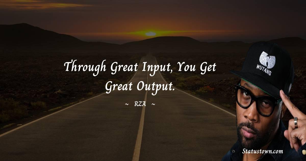 Through great input, you get great output.