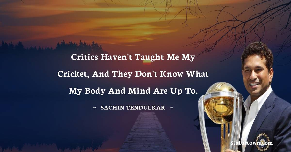 Critics haven't taught me my cricket, and they don't know what my body and mind are up to.