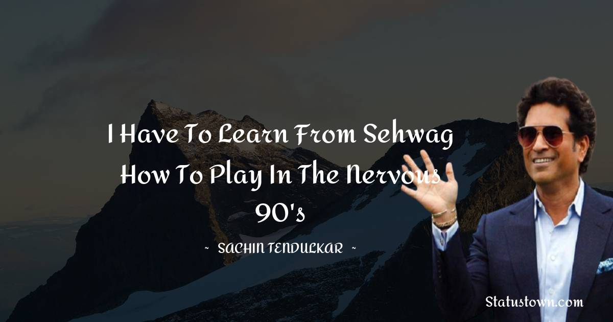 I have to learn from Sehwag how to play in the nervous 90's