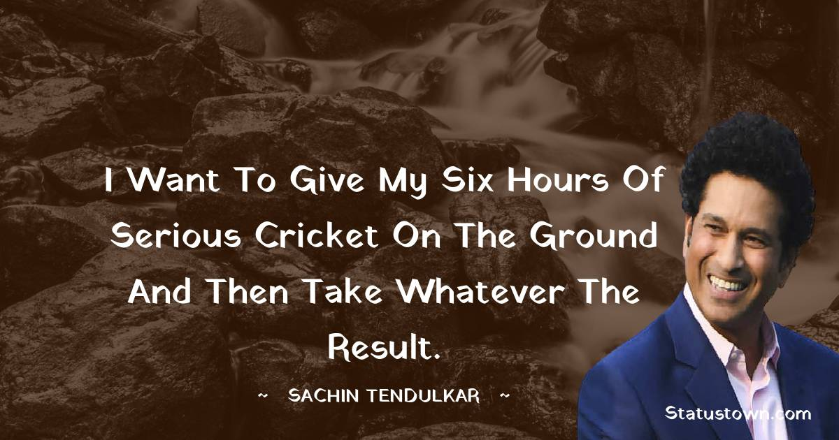 I want to give my six hours of serious cricket on the ground and then take whatever the result.
