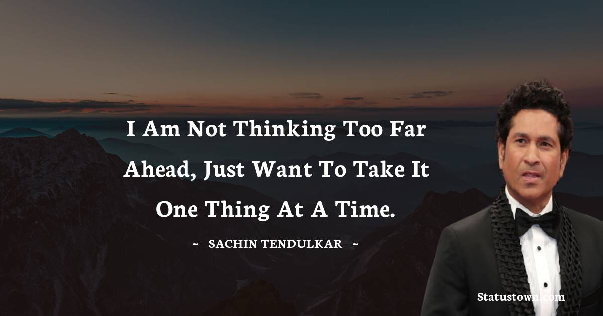 I am not thinking too far ahead, just want to take it one thing at a time.