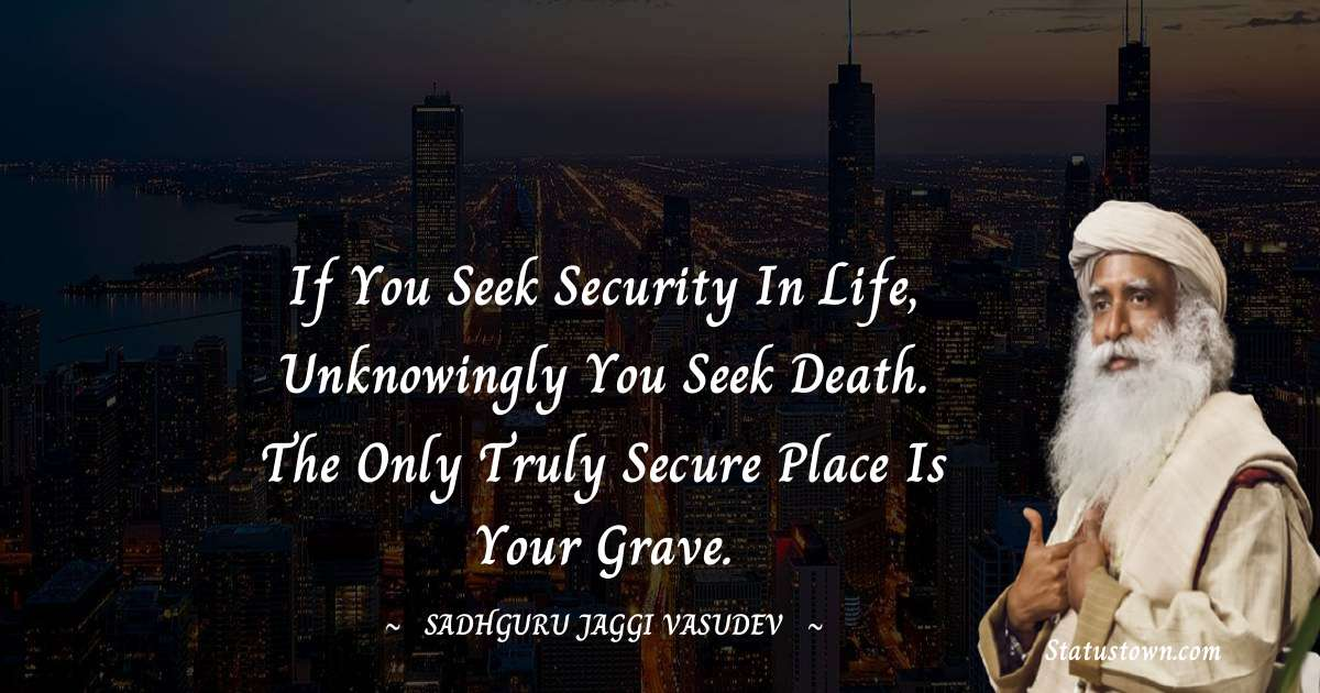 If you seek security in life, unknowingly you seek death. The only truly secure place is your grave.