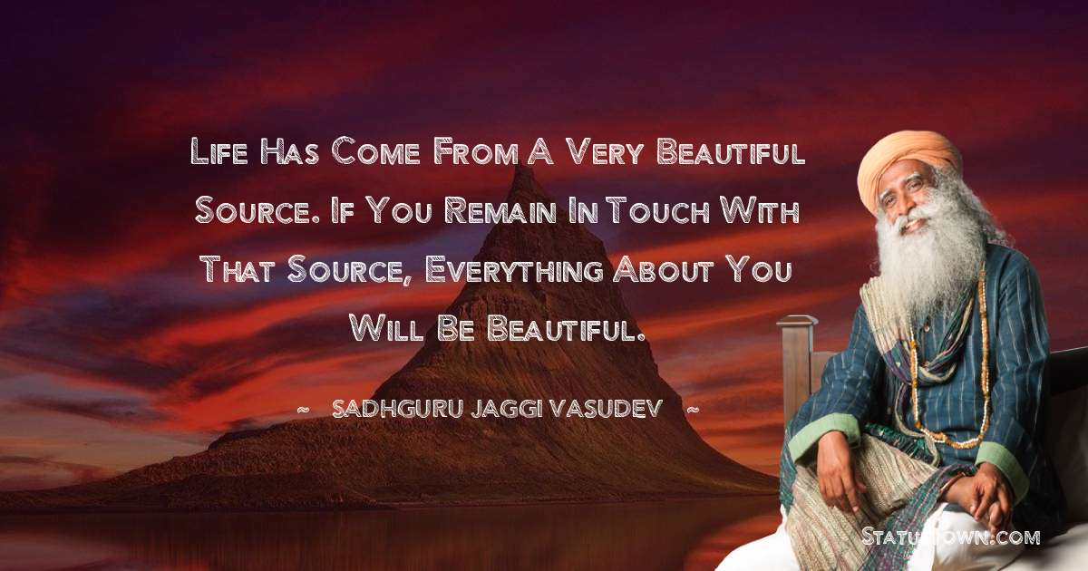 Life has come from a very beautiful source. If you remain in touch with that source, everything about you will be beautiful.