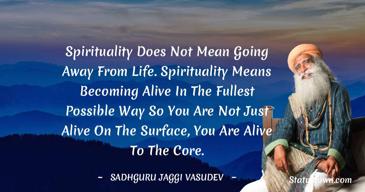 Spirituality does not mean going away from life. Spirituality means becoming alive in the fullest possible way so you are not just alive on the surface, you are alive to the core.