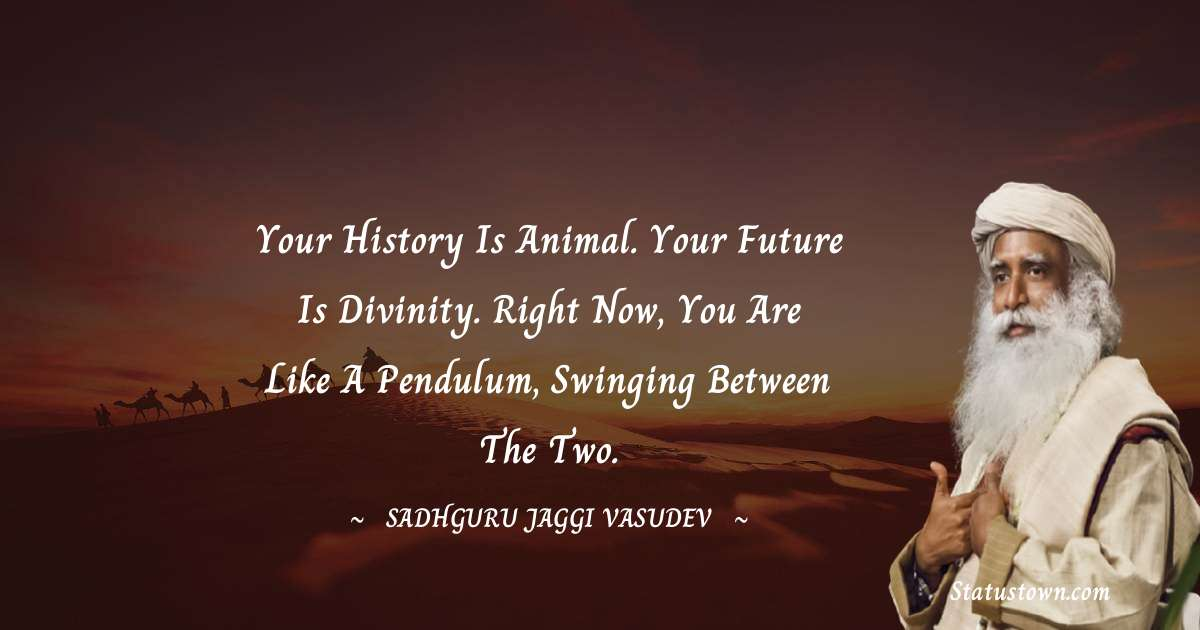 Your history is animal. Your future is divinity. Right now, you are like a pendulum, swinging between the two.