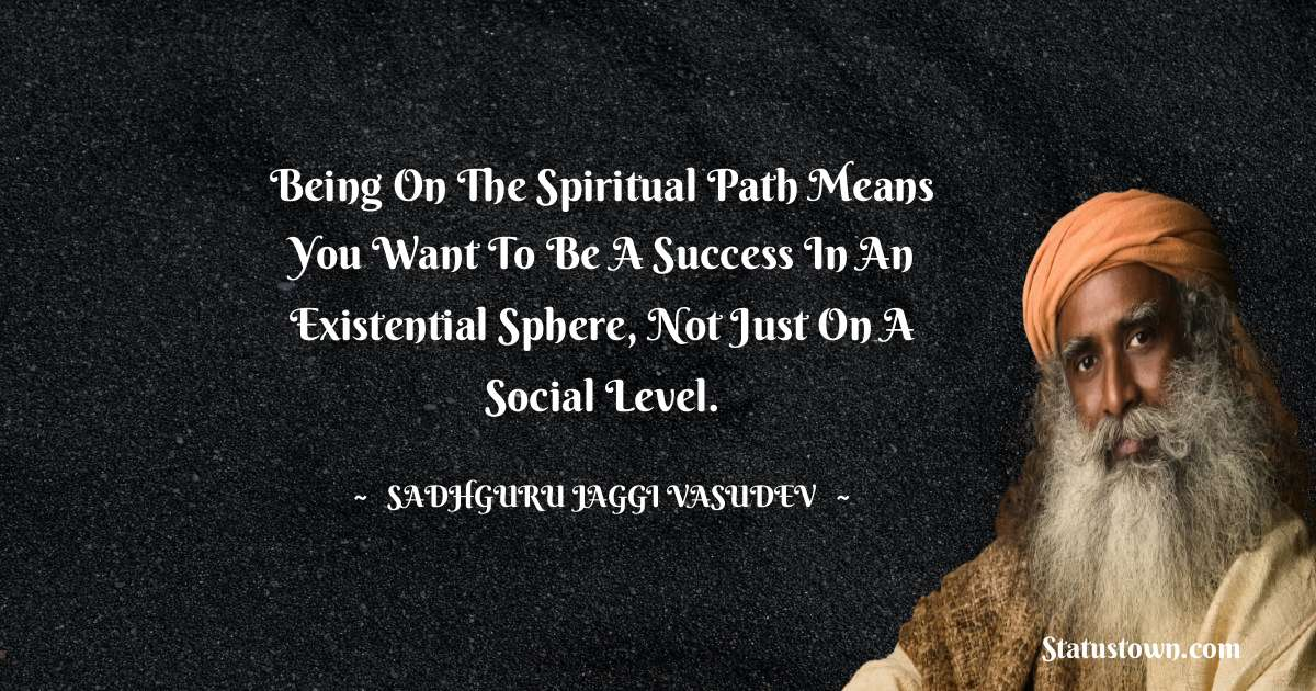 Being on the spiritual path means you want to be a success in an existential sphere, not just on a social level.