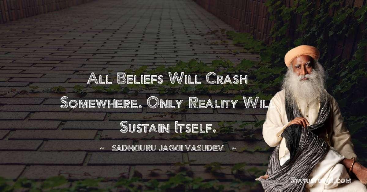 Sadhguru Jaggi Vasudev Quotes - All beliefs will crash somewhere. Only reality will sustain itself.