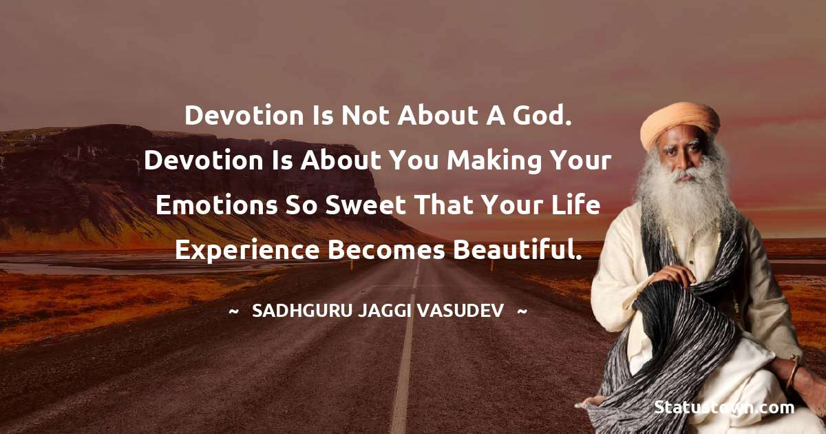 Sadhguru Jaggi Vasudev Quotes - Devotion is not about a God. Devotion is about you making your emotions so sweet that your life experience becomes beautiful.