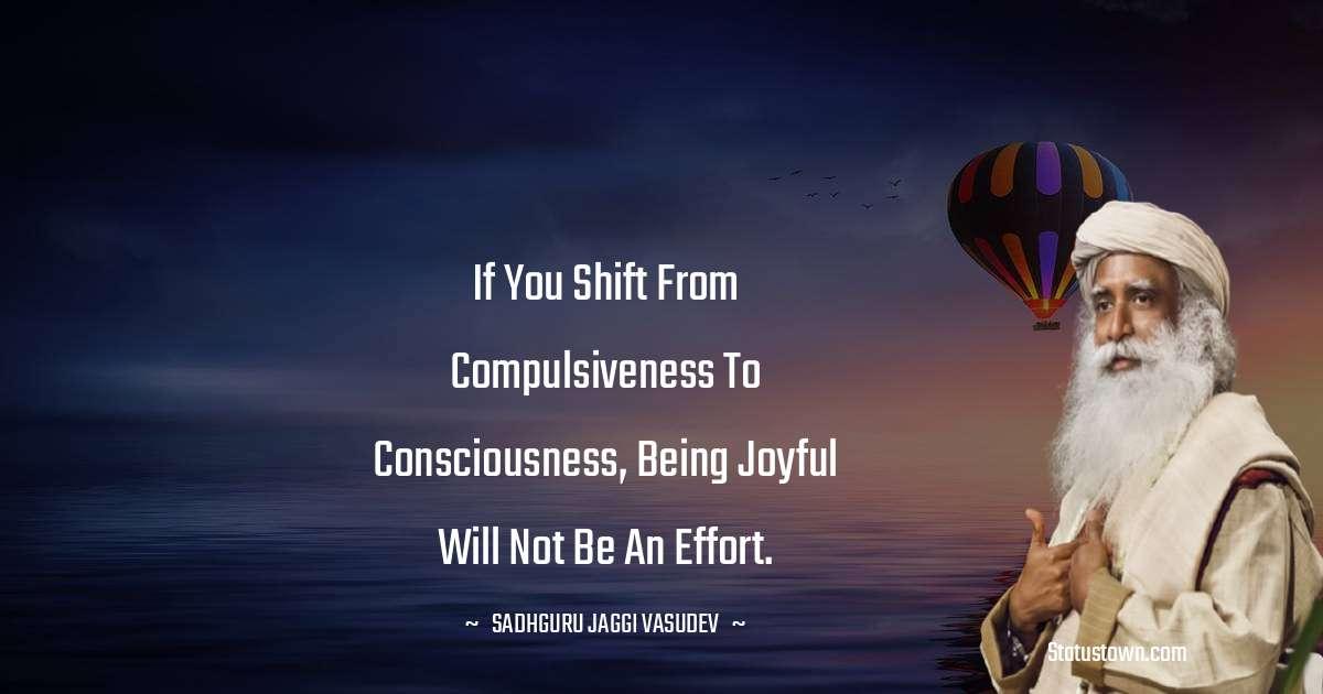Sadhguru Jaggi Vasudev Quotes - If you shift from compulsiveness to consciousness, being joyful will not be an effort.