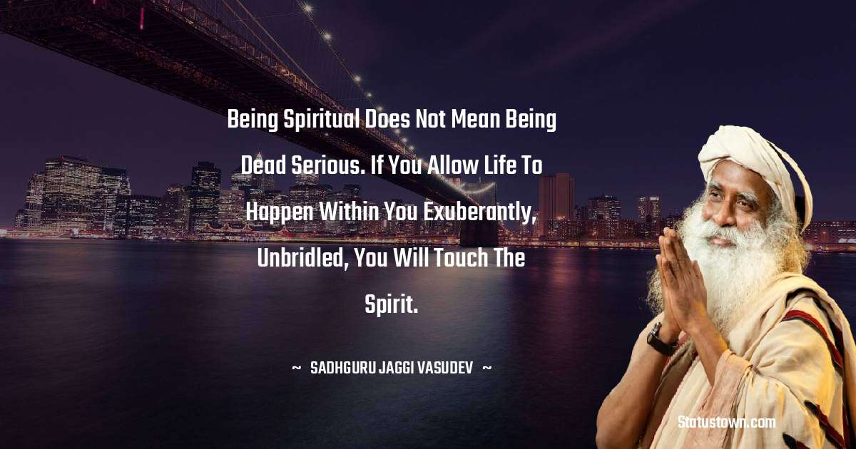 Sadhguru Jaggi Vasudev Quotes - Being spiritual does not mean being dead serious. If you allow life to happen within you exuberantly, unbridled, you will touch the spirit.