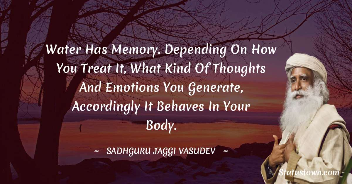 Sadhguru Jaggi Vasudev Quotes - Water has memory. Depending on how you treat it, what kind of thoughts and emotions you generate, accordingly it behaves in your body.
