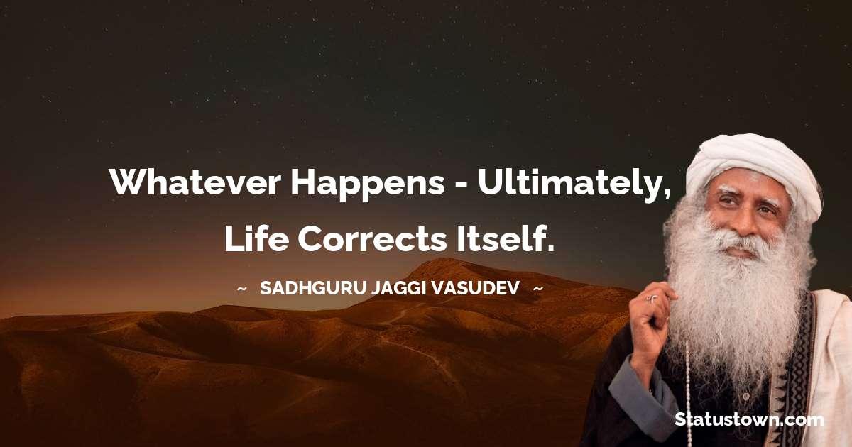 Sadhguru Jaggi Vasudev Quotes - Whatever happens - ultimately, life corrects itself.