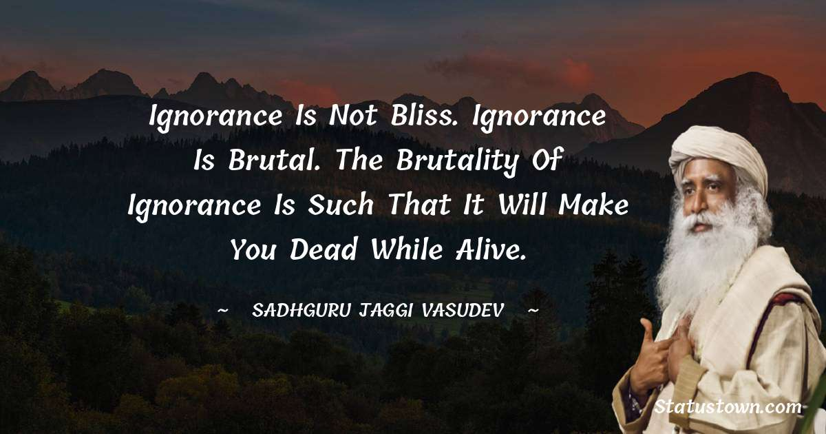 Sadhguru Jaggi Vasudev Quotes - Ignorance is not bliss. Ignorance is brutal. The brutality of ignorance is such that it will make you dead while alive.