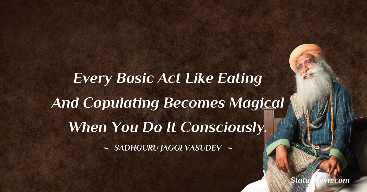 Sadhguru Jaggi Vasudev Quotes - Every basic act like eating and copulating becomes magical when you do it consciously.