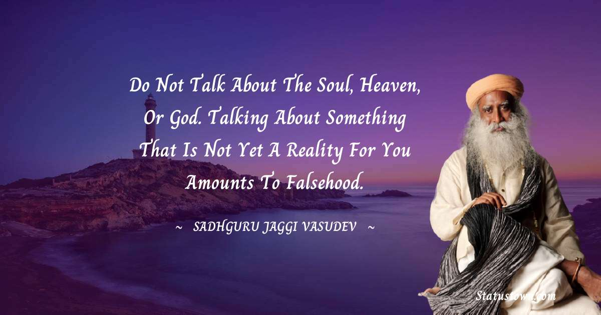Do not talk about the soul, heaven, or God. Talking about something that is not yet a reality for you amounts to falsehood.