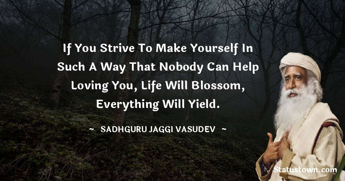 Sadhguru Jaggi Vasudev Quotes - If you strive to make yourself in such a way that nobody can help loving you, life will blossom, everything will yield.