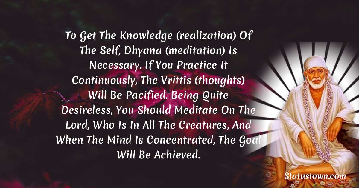 To get the knowledge (realization) of the self, dhyana (meditation) is necessary. if you practice it continuously, the vrittis (thoughts) will be pacified. being quite desireless, you should meditate on the lord, who is in all the creatures, and when the mind is concentrated, the goal will be achieved.
