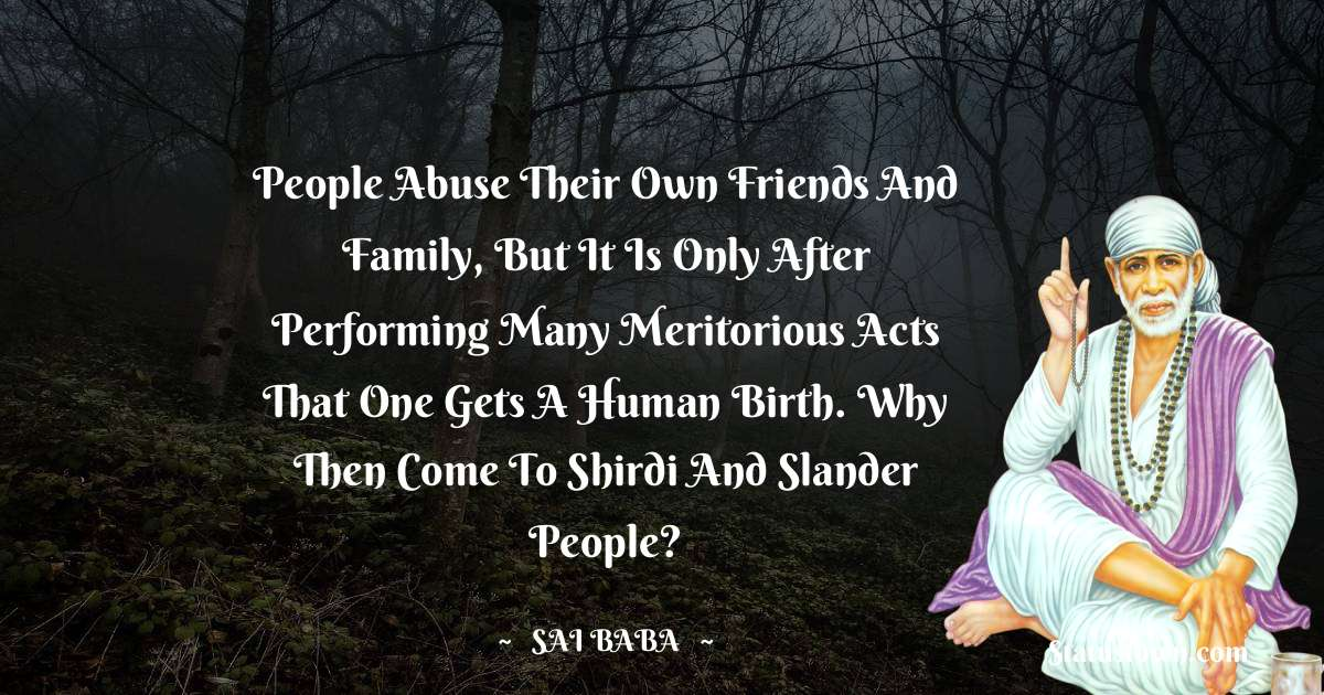 Sai Baba Quotes - People abuse their own friends and family, but it is only after performing many meritorious acts that one gets a human birth. Why then come to Shirdi and slander people?